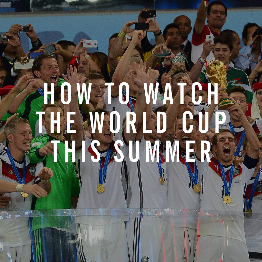 How To Watch The World Cup This Summer